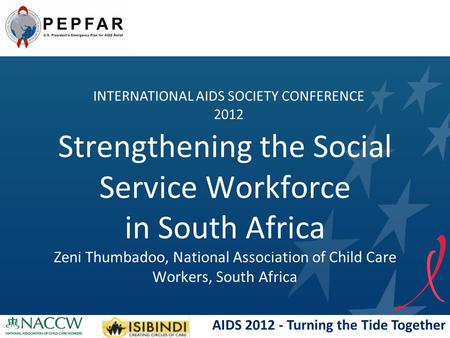 AIDS 2012 - Turning the Tide Together Strengthening the Social Service Workforce in South Africa Zeni Thumbadoo, National Association of Child Care Workers,