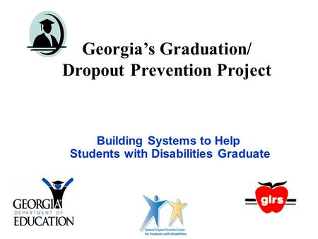 Georgia's Graduation/ Dropout Prevention Project Building Systems to Help Students with Disabilities Graduate.