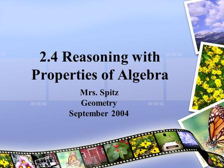 2.4 Reasoning with Properties of Algebra Mrs. Spitz Geometry September 2004.