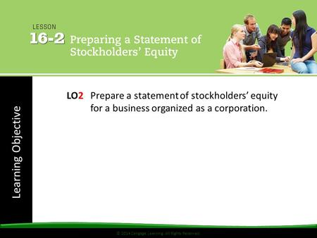 © 2014 Cengage Learning. All Rights Reserved. Learning Objective © 2014 Cengage Learning. All Rights Reserved. LO2Prepare a statement of stockholders'