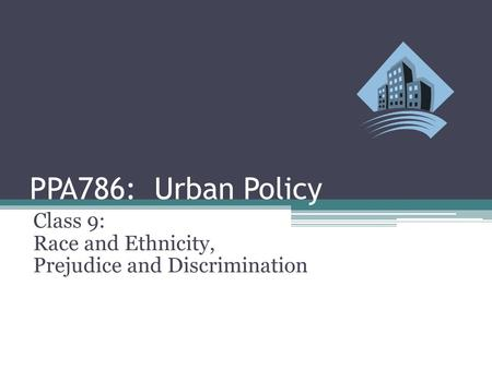 PPA786: Urban Policy Class 9: Race and Ethnicity, Prejudice and Discrimination.