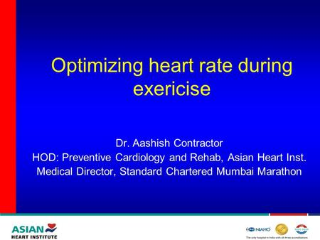 Optimizing heart rate during exericise Dr. Aashish Contractor HOD: Preventive Cardiology and Rehab, Asian Heart Inst. Medical Director, Standard Chartered.