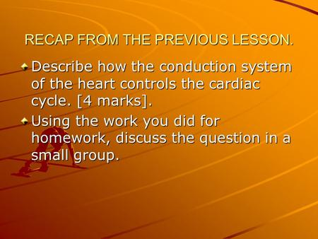 RECAP FROM THE PREVIOUS LESSON. Describe how the conduction system of the heart controls the cardiac cycle. [4 marks]. Using the work you did for homework,