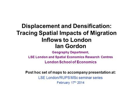 Displacement and Densification: Tracing Spatial Impacts of Migration Inflows to London Ian Gordon Geography Department, LSE London and Spatial Economics.