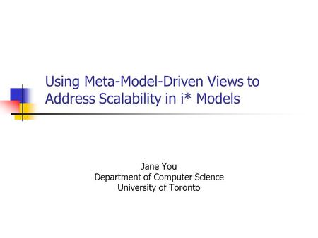 Using Meta-Model-Driven Views to Address Scalability in i* Models Jane You Department of Computer Science University of Toronto.
