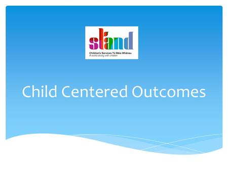 Child Centered Outcomes. Our mission  To transform the lives of children and young people who are at significant risk of harm to their wellbeing as a.