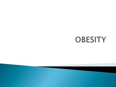 Obesity means excess accumulation of fat in the body  Once it develops it is difficult to 'cure' and usually persists throughout life  Obesity is.