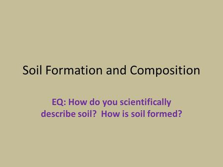 Soil Formation and Composition EQ: How do you scientifically describe soil? How is soil formed?