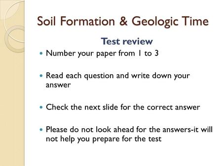 Soil Formation & Geologic Time Test review Number your paper from 1 to 3 Read each question and write down your answer Check the next slide for the correct.