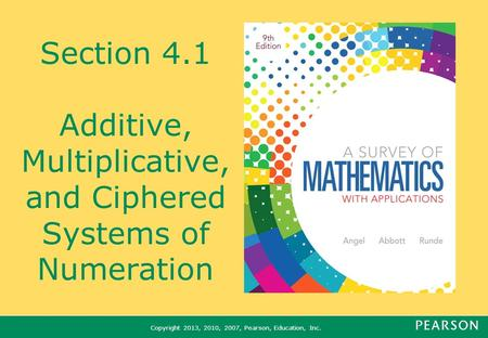 Copyright 2013, 2010, 2007, Pearson, Education, Inc. Section 4.1 Additive, Multiplicative, and Ciphered Systems of Numeration.