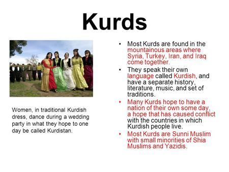 Kurds Most Kurds are found in the mountainous areas where Syria, Turkey, Iran, and Iraq come together. They speak their own language called Kurdish, and.