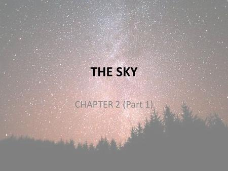 "THE SKY CHAPTER 2 (Part 1). Objectives To be able to interpret and apply the term ""brightness"" to stars. To be able to describe how the sky moves with."