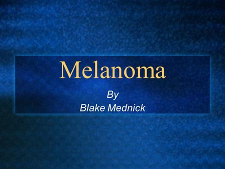 Melanoma By Blake Mednick. Introduction: Melanoma Causes the most deaths of all the skin cancers Begins in Melanocytes 1 in 65 people will be diagnosed.