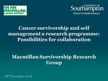 Cancer survivorship and self management a research programme: Possibilities for collaboration Macmillan Survivorship Research Group 18 th November 2009.