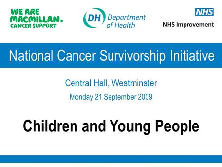 National Cancer Survivorship Initiative Central Hall, Westminster Monday 21 September 2009 Children and Young People.