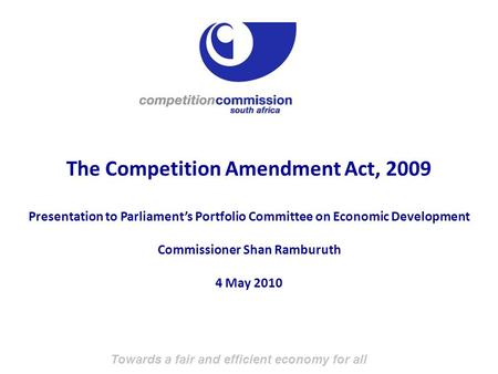 Towards a fair and efficient economy for all The Competition Amendment Act, 2009 Presentation to Parliament's Portfolio Committee on Economic Development.