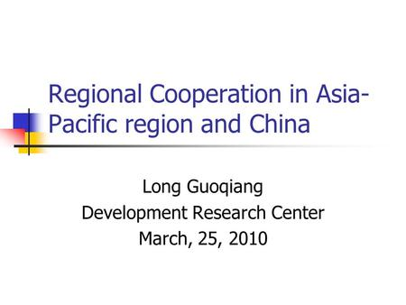 Regional Cooperation in Asia- Pacific region and China Long Guoqiang Development Research Center March, 25, 2010.