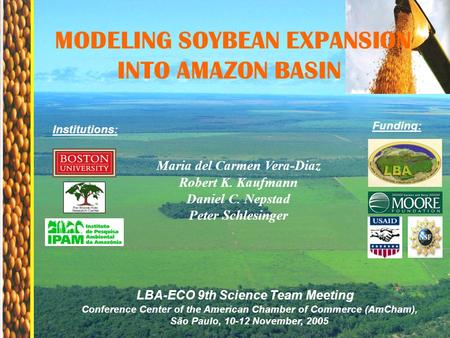 Maria del Carmen Vera-Diaz Robert K. Kaufmann Daniel C. Nepstad Peter Schlesinger MODELING SOYBEAN EXPANSION INTO AMAZON BASIN Institutions: Funding: Conference.