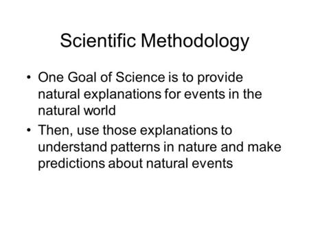 Scientific Methodology One Goal of Science is to provide natural explanations for events in the natural world Then, use those explanations to understand.