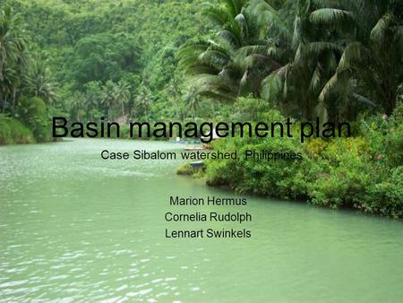 Basin management plan Case Sibalom watershed, Philippines Marion Hermus Cornelia Rudolph Lennart Swinkels.