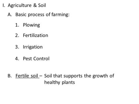 I. Agriculture & Soil A.Basic process of farming: 1.Plowing 2. Fertilization 3. Irrigation 4. Pest Control B. Fertile soil – Soil that supports the growth.