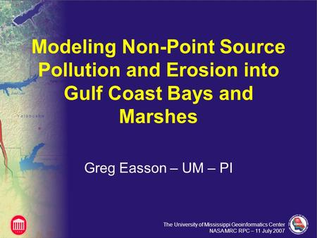 The University of Mississippi Geoinformatics Center NASA MRC RPC – 11 July 2007 Modeling Non-Point Source Pollution and Erosion into Gulf Coast Bays and.