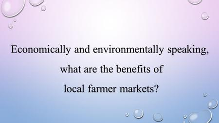 Economically and environmentally speaking, what are the benefits of what are the benefits of local farmer markets? local farmer markets?