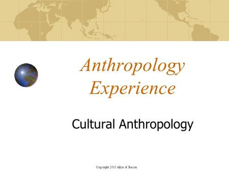 Copyright 2005 Allyn & Bacon Anthropology Experience Cultural Anthropology.