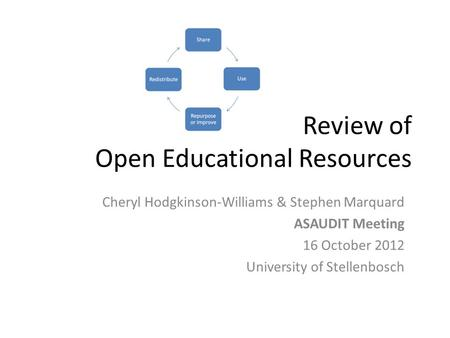 Review of Open Educational Resources Cheryl Hodgkinson-Williams & Stephen Marquard ASAUDIT Meeting 16 October 2012 University of Stellenbosch.