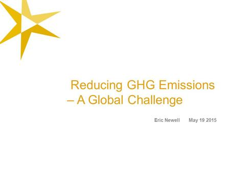 Reducing GHG Emissions – A Global Challenge Eric Newell May 19 2015.