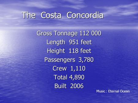 The Costa Concordia The Costa Concordia Gross Tonnage 112 000 Length 951 feet Height 118 feet Passengers 3,780 Crew 1,110 Total 4,890 Built 2006 Music.