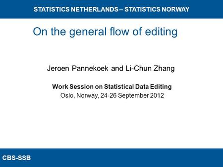 CBS-SSB STATISTICS NETHERLANDS – STATISTICS NORWAY Work Session on Statistical Data Editing Oslo, Norway, 24-26 September 2012 Jeroen Pannekoek and Li-Chun.
