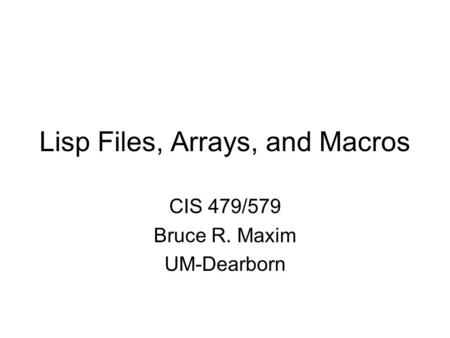 Lisp Files, Arrays, and Macros CIS 479/579 Bruce R. Maxim UM-Dearborn.