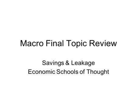 Macro Final Topic Review Savings & Leakage Economic Schools of Thought.
