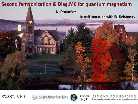 Second fermionization & Diag.MC for quantum magnetism KWANT, 6/2/15 AFOSR MURI Advancing Research in Basic Science and Mathematics N. Prokof'ev In collaboration.
