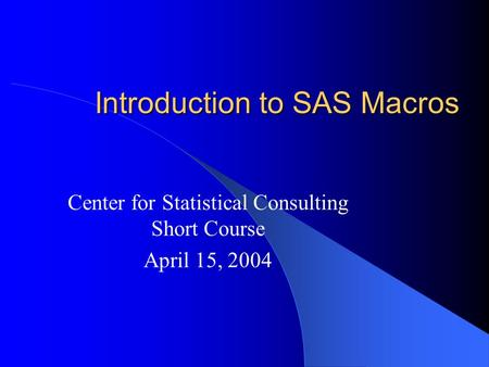 Introduction to SAS Macros Center for Statistical Consulting Short Course April 15, 2004.