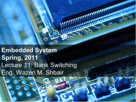 Embedded System Spring, 2011 Lecture 11: Bank Switching Eng. Wazen M. Shbair.
