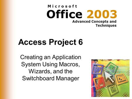 Office 2003 Advanced Concepts and Techniques M i c r o s o f t Access Project 6 Creating an Application System Using Macros, Wizards, and the Switchboard.