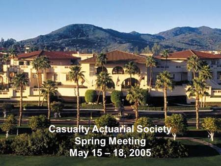 Casualty Actuarial Society Spring Meeting May 15 – 18, 2005.