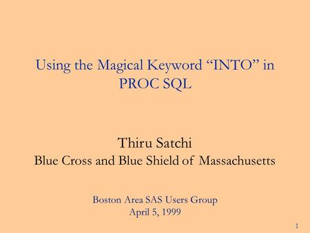 "1 Using the Magical Keyword ""INTO"" in PROC SQL Thiru Satchi Blue Cross and Blue Shield of Massachusetts Boston Area SAS Users Group April 5, 1999."