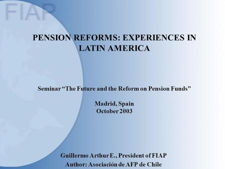 "PENSION REFORMS: EXPERIENCES IN LATIN AMERICA Seminar ""The Future and the Reform on Pension Funds"" Madrid, Spain October 2003 Guillermo Arthur E., President."