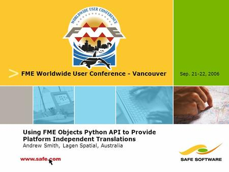 Sep. 21-22, 2006 v FME Worldwide User Conference - Vancouver Using FME Objects Python API to Provide Platform Independent Translations Andrew Smith, Lagen.