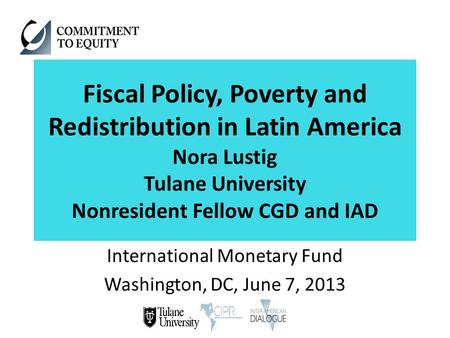 Fiscal Policy, Poverty and Redistribution in Latin America Nora Lustig Tulane University Nonresident Fellow CGD and IAD International Monetary Fund Washington,