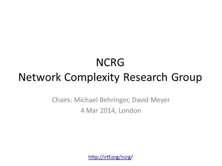 NCRG Network Complexity Research Group Chairs: Michael Behringer, David Meyer 4 Mar 2014, London