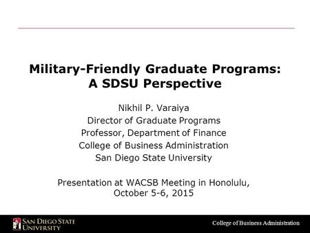 College of Business Administration Military-Friendly Graduate Programs: A SDSU Perspective Nikhil P. Varaiya Director of Graduate Programs Professor, Department.