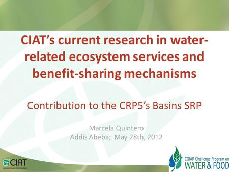 CIAT's current research in water- related ecosystem services and benefit-sharing mechanisms Contribution to the CRP5's Basins SRP Marcela Quintero Addis.