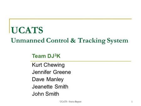 UCATS - Status Report1 UCATS Unmanned Control & Tracking System Kurt Chewing Jennifer Greene Dave Manley Jeanette Smith John Smith Team DJ 3 K.