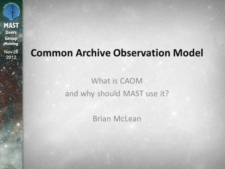 Nov 26 2012 Common Archive Observation Model What is CAOM and why should MAST use it? Brian McLean.