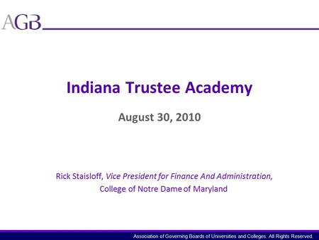 Association of Governing Boards of Universities and Colleges. All Rights Reserved. Indiana Trustee Academy August 30, 2010 Rick Staisloff, Vice President.
