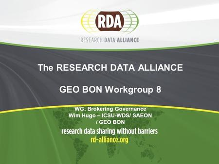 The RESEARCH DATA ALLIANCE GEO BON Workgroup 8 WG: Brokering Governance Wim Hugo – ICSU-WDS/ SAEON / GEO BON.